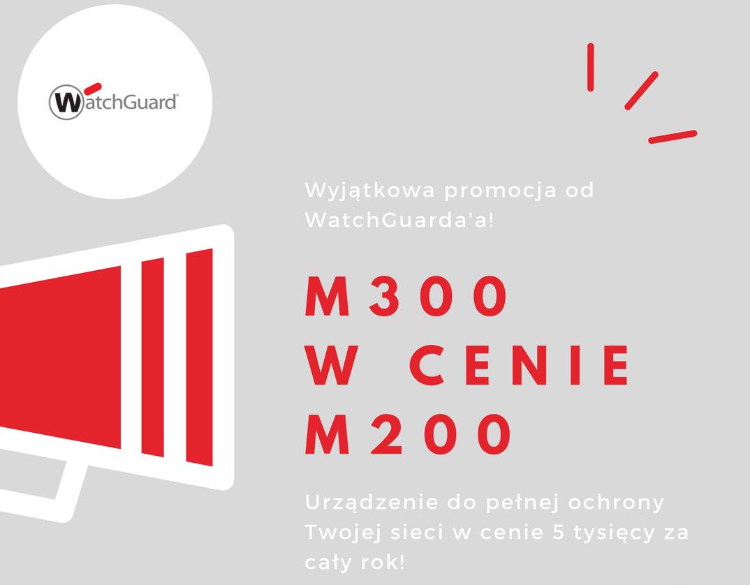 Promocja od WatchGuard – M300 w cenie M200!