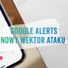 Używasz Google Alerts? Uważaj na strony o niskiej reputacji!