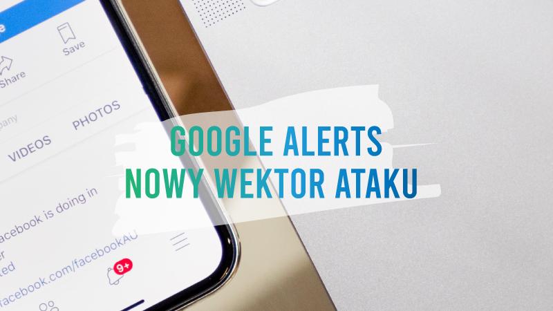 Google Alerts to nowy wektor ataku?