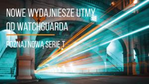 Nowe, bardziej wydajne UTM w portfolio WatchGuard